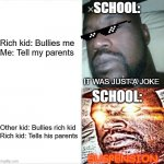 Unfair School | Rich kid: Bullies me  Me: Tell my parents Other kid: Bullies rich kid  Rich kid: Tells his parents SUSPENSION SCHOOL: SCHOOL: IT WAS JUST A  | image tagged in memes,sleeping shaq,funny,school,unfair,bullshit | made w/ Imgflip meme maker