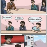 Boardroom Meeting Suggestion Meme | Black Lives Matter LGBTQ Lives Matter Black Trans Lives Matter All Lives Matter | image tagged in memes,boardroom meeting suggestion | made w/ Imgflip meme maker