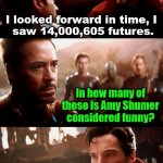 Amy is not funny and never has been. | I looked forward in time, I  saw 14,000,605 futures. In how many of those is Amy Shumer considered funny? None of them. | image tagged in infinity war - 14mil futures,amy schumer,not funny,sucks | made w/ Imgflip meme maker