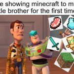 Behold, my stuff | Me showing minecraft to my little brother for the first time: | image tagged in memes,x x everywhere,minecraft,little brother,first time,funny | made w/ Imgflip meme maker