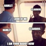 Hamlet | LOOK AT ME I AM YOUR DADDY NOW HAMLET HAMLET CLAUDIUS CLAUDIUS | image tagged in memes,captain phillips - i'm the captain now | made w/ Imgflip meme maker