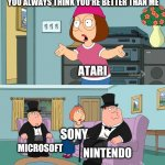 Meg Family Guy Better than me | YOU ALWAYS THINK YOU'RE BETTER THAN ME ATARI NINTENDO SONY MICROSOFT | image tagged in meg family guy better than me | made w/ Imgflip meme maker