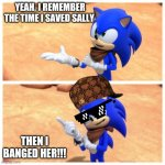 Sonic boom | YEAH, I REMEMBER THE TIME I SAVED SALLY THEN I BANGED HER!!! | image tagged in sonic boom,sonic the hedgehog,sonic,scumbag,memes | made w/ Imgflip meme maker