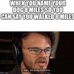Yeah, this is big brain time | WHEN YOU NAME YOUR DOG 8 MILES SO YOU CAN SAY YOU WALKED 8 MILES | image tagged in yeah this is big brain time | made w/ Imgflip meme maker