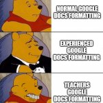 Google doc | NORMAL GOOGLE DOCS FORMATTING EXPERIENCED GOOGLE DOCS FORMATTING TEACHERS GOOGLE DOCS FORMATTING | image tagged in google docs,google | made w/ Imgflip meme maker