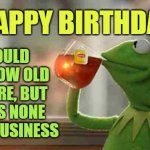 happy birthday | HAPPY BIRTHDAY I COULD ASK HOW OLD YOU ARE, BUT THAT'S NONE OF MY BUSINESS | image tagged in kermit sipping tea,happy birthday,birthday | made w/ Imgflip meme maker