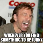 Finding something funny | WHENEVER YOU FIND SOMETHING TO BE FUNNY | image tagged in memes,chuck norris laughing,chuck norris | made w/ Imgflip meme maker