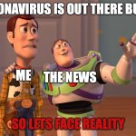 X, X Everywhere Meme | CORONAVIRUS IS OUT THERE BUDDY SO LETS FACE REALITY ME THE NEWS | image tagged in memes,x x everywhere | made w/ Imgflip meme maker