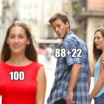 #Quickmaths | 100 88+22 110 | image tagged in memes,distracted boyfriend,math,numbers | made w/ Imgflip meme maker