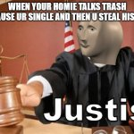 Meme man Justis | WHEN YOUR HOMIE TALKS TRASH BECAUSE UR SINGLE AND THEN U STEAL HIS GIRL | image tagged in meme man justis,girl,funny,memes,imgflip,roasted | made w/ Imgflip meme maker