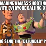 "X, X Everywhere Meme | IMAGINE A MASS SHOOTING WITH EVERYONE CALLING 911 SAYING SEND THE ""DEFUNDED"" POLICE 