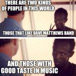 DMB is so overrated. Let the butthurt comments begin in 3.. 2.. 1.. | THERE ARE TWO KINDS OF PEOPLE IN THIS WORLD AND THOSE WITH GOOD TASTE IN MUSIC THOSE THAT LIKE DAVE MATTHEWS BAND | image tagged in memes,captain phillips - i'm the captain now | made w/ Imgflip meme maker