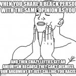 Satisfaction | WHEN YOU SHARE A BLACK PERSON WITH THE SAME OPINION AS YOU AND THEN CRAZY LEFTIES GET AN ANEURYSM BECAUSE THEY CAN'T DISMISS YOUR ARGUMENT B | image tagged in satisfaction,memes | made w/ Imgflip meme maker