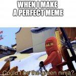 Could I Be The Green Ninja? | WHEN I MAKE  A PERFECT MEME | image tagged in could i be the green ninja | made w/ Imgflip meme maker