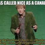 Never before have I been so offended by something I one hundred | I WAS CALLED NICE AS A CANADIAN | image tagged in never before have i been so offended by something i one hundred | made w/ Imgflip meme maker