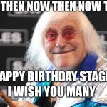 Jimmy Savile | NOW THEN NOW THEN NOW THEN HAPPY BIRTHDAY STAGE I WISH YOU MANY | image tagged in jimmy savile | made w/ Imgflip meme maker