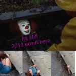pennywise in sewer | Its still 2019 down here | image tagged in pennywise in sewer | made w/ Imgflip meme maker