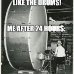 Big Ego Man | MY CRUSH: I LIKE THE DRUMS! ME AFTER 24 HOURS: | image tagged in memes,big ego man | made w/ Imgflip meme maker