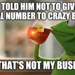 Kermit sipping tea | I TOLD HIM NOT TO GIVE HIS REAL NUMBER TO CRAZY BITCHES BUT THAT'S NOT MY BUSINESS | image tagged in kermit sipping tea | made w/ Imgflip meme maker