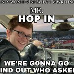 Hop in we're gonna find who asked | MY PARENTS WONDERING WHAT IM WRITING ABOUT ME: | image tagged in hop in we're gonna find who asked,memes | made w/ Imgflip meme maker