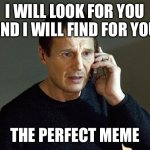 The perfect meme | I WILL LOOK FOR YOU AND I WILL FIND FOR YOU THE PERFECT MEME | image tagged in memes,liam neeson taken 2 | made w/ Imgflip meme maker