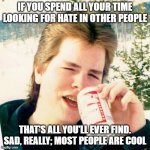 Eighties Teen Meme | IF YOU SPEND ALL YOUR TIME LOOKING FOR HATE IN OTHER PEOPLE THAT'S ALL YOU'LL EVER FIND. SAD, REALLY; MOST PEOPLE ARE COOL | image tagged in memes,eighties teen | made w/ Imgflip meme maker