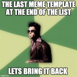 please | THE LAST MEME TEMPLATE AT THE END OF THE LIST LETS BRING IT BACK | image tagged in memes,helpful tyler durden | made w/ Imgflip meme maker