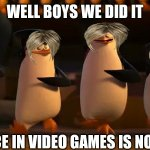 Karen overload | WELL BOYS WE DID IT VIOLENCE IN VIDEO GAMES IS NO MORE. | image tagged in penguins of madagascar | made w/ Imgflip meme maker