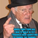 Angry Old Man | WHEN I WAS YOUR AGE, I HAD TO WALK 10 FEET THROUGH SHAG CARPETING TO CHANGE THE CHANNEL. | image tagged in angry old man | made w/ Imgflip meme maker