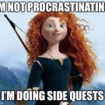 Honest I'm not... | I'M NOT PROCRASTINATING, I'M DOING SIDE QUESTS | image tagged in memes,merida brave | made w/ Imgflip meme maker