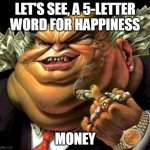 capitalist criminal pig | LET'S SEE, A 5-LETTER WORD FOR HAPPINESS MONEY | image tagged in capitalist criminal pig,money,happiness,greed,crossword,word | made w/ Imgflip meme maker