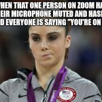"McKayla Maroney Not Impressed Meme | WHEN THAT ONE PERSON ON ZOOM HAS THEIR MICROPHONE MUTED AND HASN'T NOTICED EVERYONE IS SAYING ""YOU'RE ON MUTE!"" 