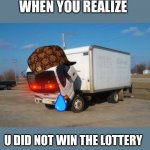 Okay Truck Meme | WHEN YOU REALIZE U DID NOT WIN THE LOTTERY | image tagged in memes,okay truck | made w/ Imgflip meme maker