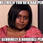 horrible person | SHARE THIS IF YOU'RE A BAD PERSON JUST GENUINELY A HORRIBLE PERSON | image tagged in tired kelly kapoor,funny,tired,bad person,bad,unfunny | made w/ Imgflip meme maker