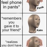 Panik Kalm Panik Meme | *doesnt feel phone in pants* *remembers you gave it to your friend* *realizes you dont have any friends* | image tagged in memes,panik kalm panik | made w/ Imgflip meme maker