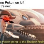 I'm running out of Pokemon! | Me: has one Pokemon left Pokemon trainer: | image tagged in looks like youre going to the shadow realm jimbo,memes,funny,pokemon,gaming,battle | made w/ Imgflip meme maker