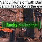 Now somewhere in the Black Mountain Hills of Dakota, there lived a young boy named Rocky Raccoon. And one day | Nancy: Runs off with Dan Dan: Hits Rocky in the eye Rocky | image tagged in fallout 4 everyone disliked that,memes,the beatles,beatles memes | made w/ Imgflip meme maker