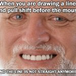 Scratch Line Drawing Problems | When you are drawing a line  and pull shift before the mouse AND THE LINE IS NOT STRAIGHT ANYMORE | image tagged in hide the pain harold | made w/ Imgflip meme maker