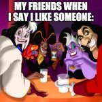 Disney villains  | MY FRIENDS WHEN I SAY I LIKE SOMEONE: | image tagged in disney villains | made w/ Imgflip meme maker