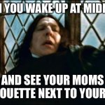 Midnight mom | WHEN YOU WAKE UP AT MIDNIGHT AND SEE YOUR MOMS SILHOUETTE NEXT TO YOUR BED | image tagged in memes,snape | made w/ Imgflip meme maker