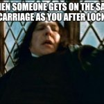 Snape Meme | WHEN SOMEONE GETS ON THE SAME TRAIN CARRIAGE AS YOU AFTER LOCKDOWN | image tagged in memes,snape | made w/ Imgflip meme maker