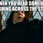 Snape Meme | WHEN YOU HEAR SOMEONE COUGHING ACROSS THE STREET | image tagged in memes,snape | made w/ Imgflip meme maker