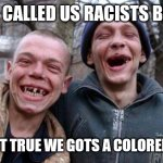 Ugly Twins Meme | HE CALLED US RACISTS BRO AIN'T TRUE WE GOTS A COLORED TV | image tagged in memes,ugly twins | made w/ Imgflip meme maker