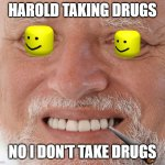No I don't | HAROLD TAKING DRUGS NO I DON'T TAKE DRUGS | image tagged in hide the pain harold | made w/ Imgflip meme maker