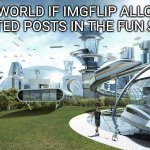 This would be so epic | THE WORLD IF IMGFLIP ALLOWED UNLIMITED POSTS IN THE FUN STREAM | image tagged in the future world if | made w/ Imgflip meme maker
