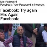 Facebook be like | Facebook: Type Password Me: Password  Facebook: Your Password is incorrect Facebook: Try again Me: Again Facebook: | image tagged in muhammad sarim akhtar,memes,funny,coronavirus,quarantine | made w/ Imgflip meme maker