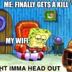 rip me | ME: FINALLY GETS A KILL MY WIFI: | image tagged in spongebob ight ima head out babys born | made w/ Imgflip meme maker