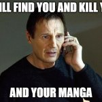 Liam Neeson Taken 2 Meme | I WILL FIND YOU AND KILL YOU AND YOUR MANGA | image tagged in memes,liam neeson taken 2 | made w/ Imgflip meme maker