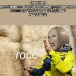 rocc | Countries: spend millions of dollars to send people to space  Countries: What did you bring back?  Astronauts: | image tagged in rocc | made w/ Imgflip meme maker