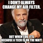 Dos Equis Guy Awesome | I DON'T ALWAYS CHANGE MY AIR FILTER, BUT WHEN I DO, IT'S BECAUSE A TECH IS ON THE WAY! | image tagged in dos equis guy awesome | made w/ Imgflip meme maker